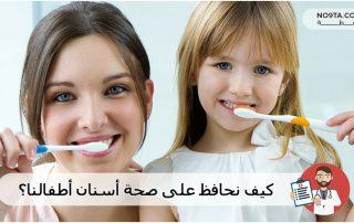 كيف نحافظ على صحة أسنان أطفالنا؟