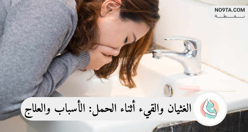 الغثيان و القيء أثناء الحمل الأسباب و العلاج